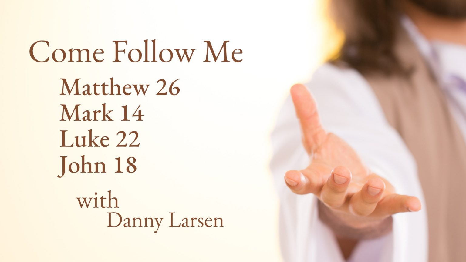 Matthew 26; Mark 14; Luke 22; John 18 – Come Follow Me